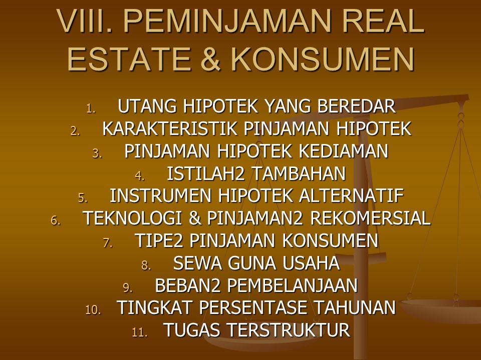 VIII. PEMINJAMAN REAL ESTATE & KONSUMEN 1. UTANG HIPOTEK YANG BEREDAR 2. KARAKTERISTIK PINJAMAN HIPOTEK 3. PINJAMAN HIPOTEK KEDIAMAN 4. ISTILAH2 TAMBA