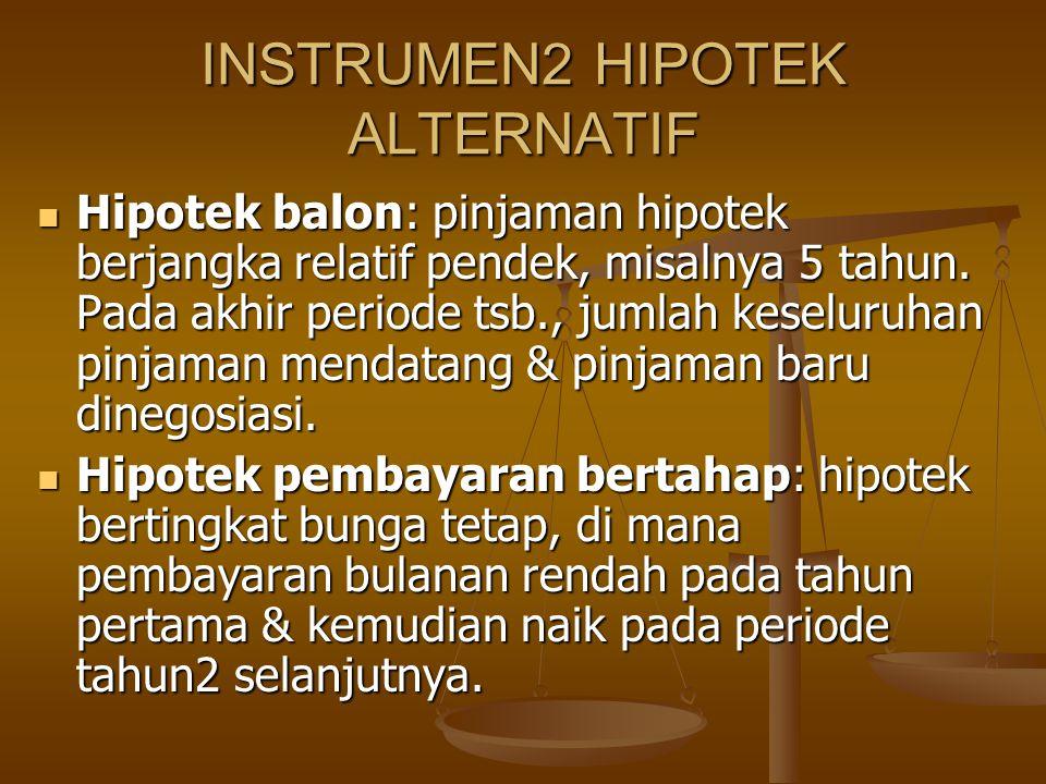 INSTRUMEN2 HIPOTEK ALTERNATIF Hipotek balon: pinjaman hipotek berjangka relatif pendek, misalnya 5 tahun. Pada akhir periode tsb., jumlah keseluruhan