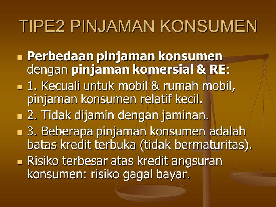 TIPE2 PINJAMAN KONSUMEN Perbedaan pinjaman konsumen dengan pinjaman komersial & RE: Perbedaan pinjaman konsumen dengan pinjaman komersial & RE: 1. Kec