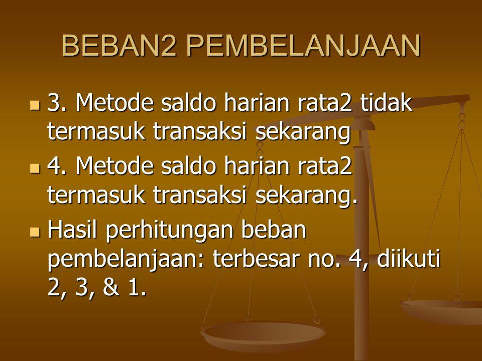 BEBAN2 PEMBELANJAAN 3. Metode saldo harian rata2 tidak termasuk transaksi sekarang 3. Metode saldo harian rata2 tidak termasuk transaksi sekarang 4. M