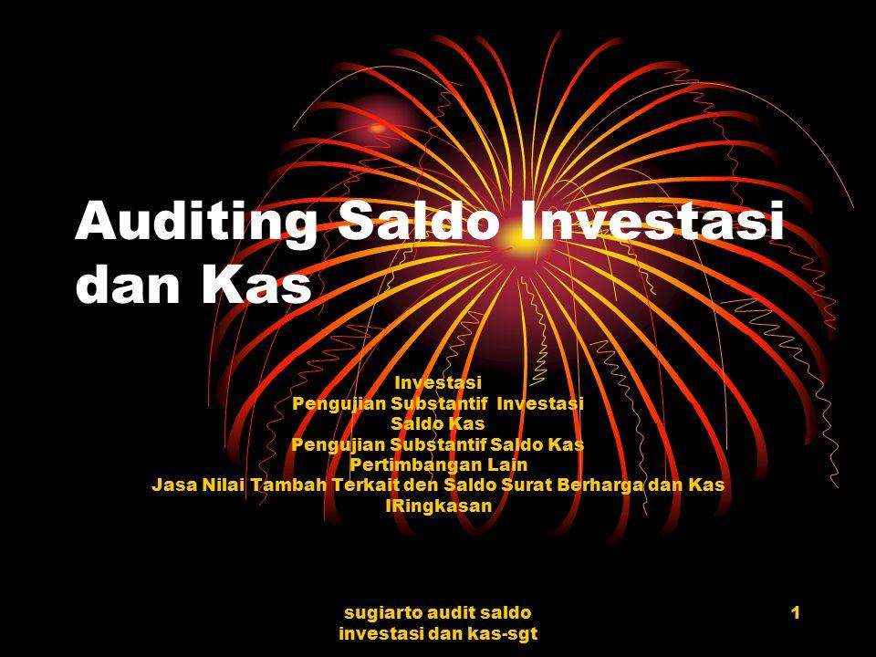 sugiarto audit saldo investasi dan kas-sgt 1 Auditing Saldo Investasi dan Kas Investasi Pengujian Substantif Investasi Saldo Kas Pengujian Substantif Saldo Kas Pertimbangan Lain Jasa Nilai Tambah Terkait den Saldo Surat Berharga dan Kas IRingkasan