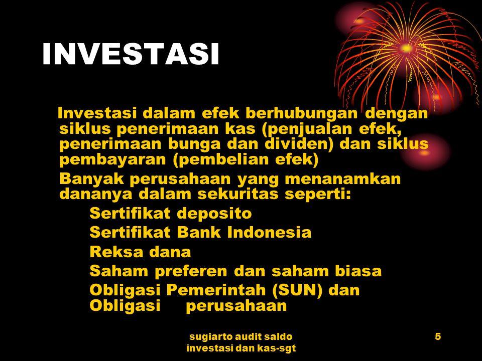 sugiarto audit saldo investasi dan kas-sgt 5 INVESTASI Investasi dalam efek berhubungan dengan siklus penerimaan kas (penjualan efek, penerimaan bunga dan dividen) dan siklus pembayaran (pembelian efek) Banyak perusahaan yang menanamkan dananya dalam sekuritas seperti: Sertifikat deposito Sertifikat Bank Indonesia Reksa dana Saham preferen dan saham biasa Obligasi Pemerintah (SUN) dan Obligasi perusahaan
