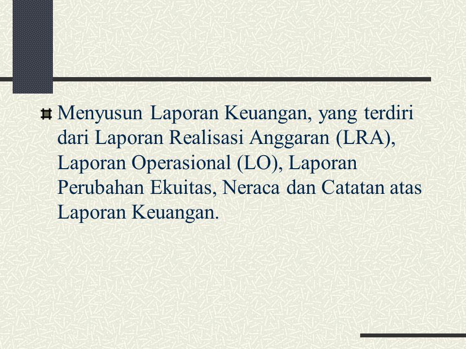 Menyusun Laporan Keuangan, yang terdiri dari Laporan Realisasi Anggaran (LRA), Laporan Operasional (LO), Laporan Perubahan Ekuitas, Neraca dan Catatan