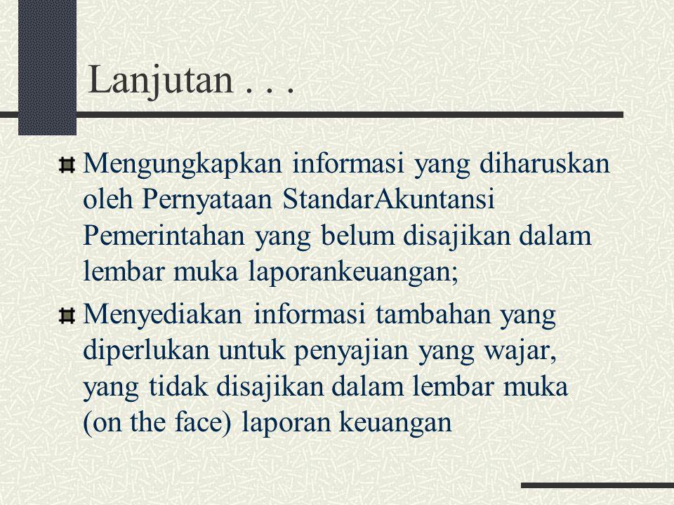 Lanjutan... Mengungkapkan informasi yang diharuskan oleh Pernyataan StandarAkuntansi Pemerintahan yang belum disajikan dalam lembar muka laporankeuang