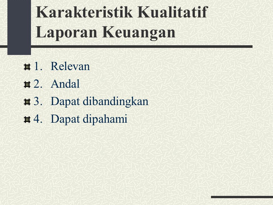 Karakteristik Kualitatif Laporan Keuangan 1.Relevan 2.Andal 3.Dapat dibandingkan 4.Dapat dipahami