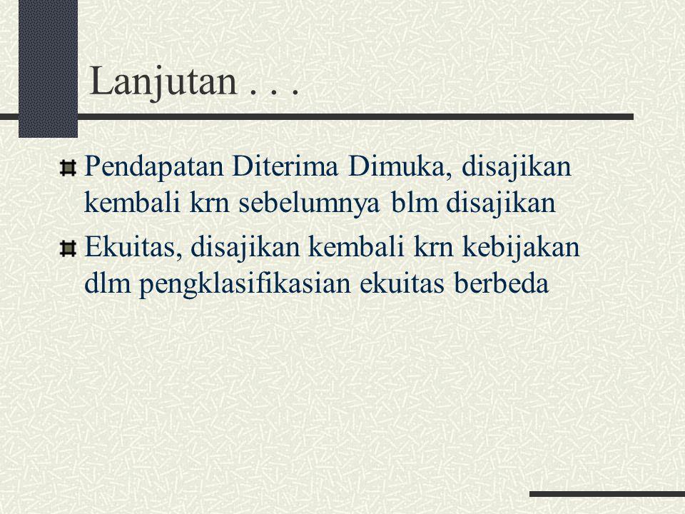 Lanjutan... Pendapatan Diterima Dimuka, disajikan kembali krn sebelumnya blm disajikan Ekuitas, disajikan kembali krn kebijakan dlm pengklasifikasian