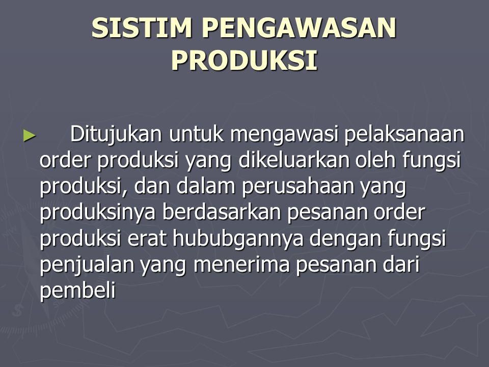 SISTIM PENGAWASAN PRODUKSI ► Ditujukan untuk mengawasi pelaksanaan order produksi yang dikeluarkan oleh fungsi produksi, dan dalam perusahaan yang pro