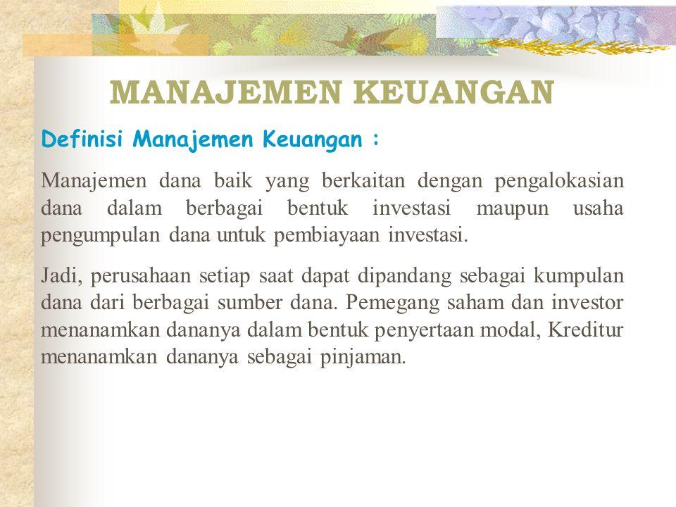 MANAJEMEN KEUANGAN Definisi Manajemen Keuangan : Manajemen dana baik yang berkaitan dengan pengalokasian dana dalam berbagai bentuk investasi maupun usaha pengumpulan dana untuk pembiayaan investasi.