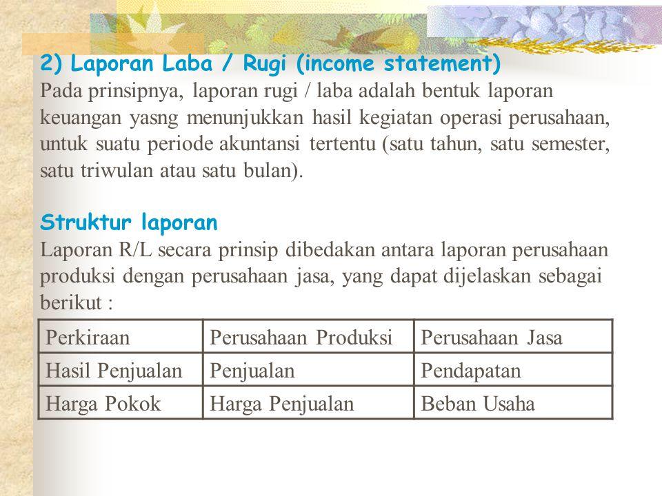 2) Laporan Laba / Rugi (income statement) Pada prinsipnya, laporan rugi / laba adalah bentuk laporan keuangan yasng menunjukkan hasil kegiatan operasi perusahaan, untuk suatu periode akuntansi tertentu (satu tahun, satu semester, satu triwulan atau satu bulan).