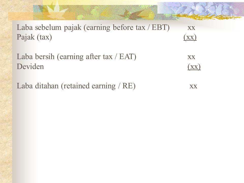 Laba sebelum pajak (earning before tax / EBT)xx Pajak (tax) (xx) Laba bersih (earning after tax / EAT) xx Deviden (xx) Laba ditahan (retained earning / RE) xx