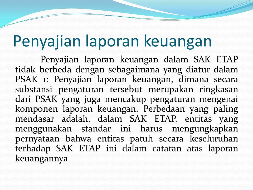 Penyajian laporan keuangan Penyajian laporan keuangan dalam SAK ETAP tidak berbeda dengan sebagaimana yang diatur dalam PSAK 1: Penyajian laporan keuangan, dimana secara substansi pengaturan tersebut merupakan ringkasan dari PSAK yang juga mencakup pengaturan mengenai komponen laporan keuangan.