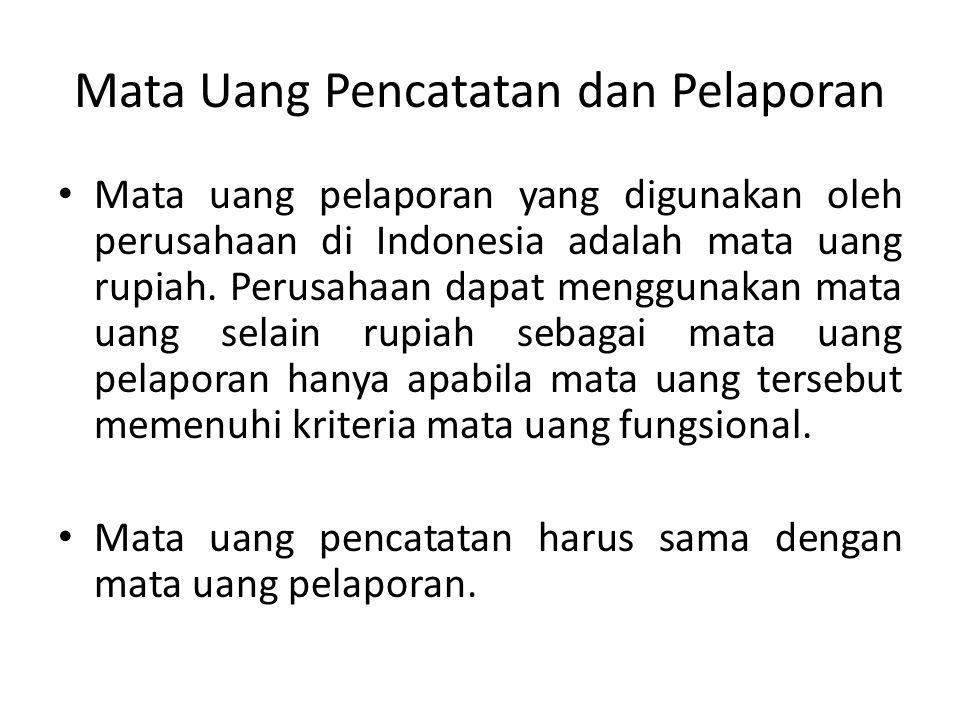 Mata Uang Pencatatan dan Pelaporan Mata uang pelaporan yang digunakan oleh perusahaan di Indonesia adalah mata uang rupiah. Perusahaan dapat menggunak