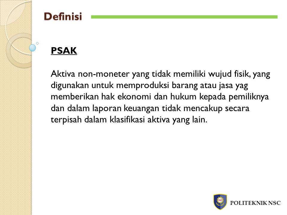 Definisi POLITEKNIK NSC PSAK Aktiva non-moneter yang tidak memiliki wujud fisik, yang digunakan untuk memproduksi barang atau jasa yag memberikan hak