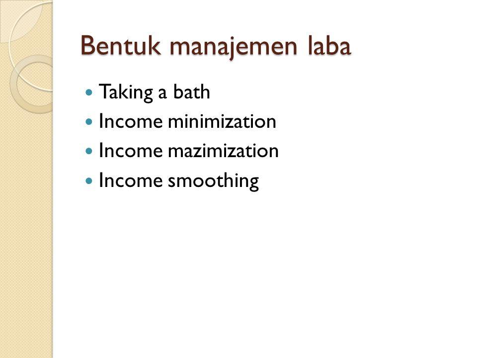 Bentuk manajemen laba Taking a bath Income minimization Income mazimization Income smoothing