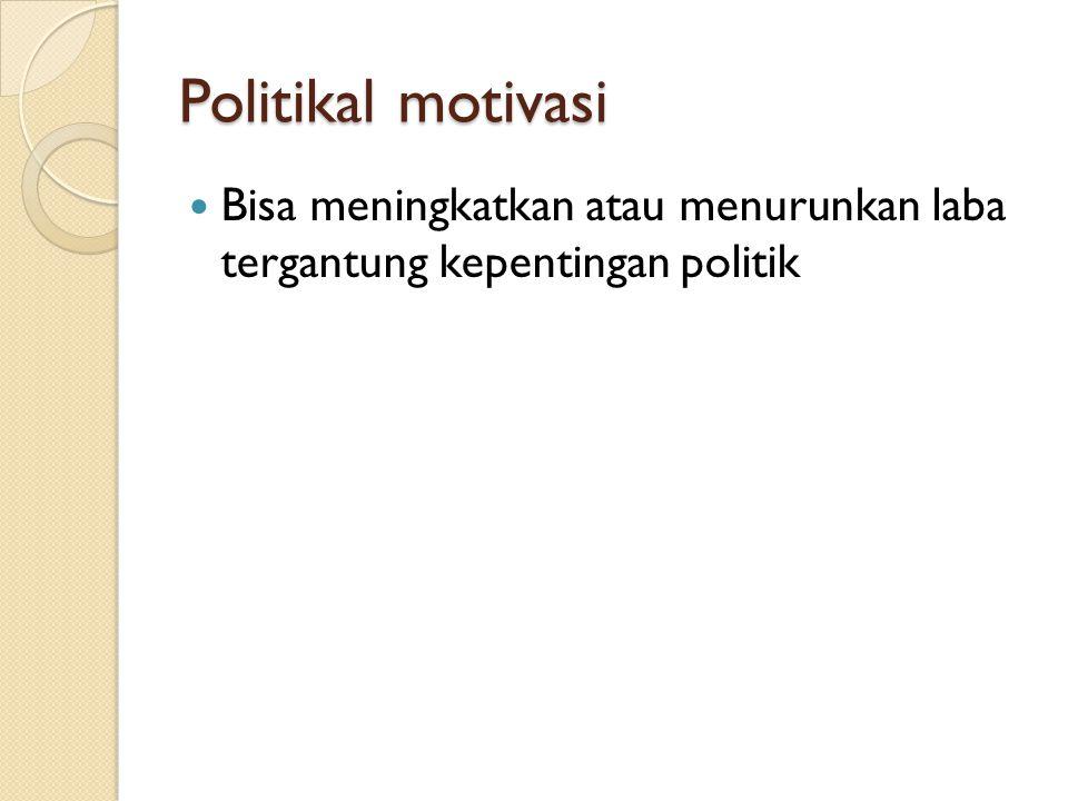 Politikal motivasi Bisa meningkatkan atau menurunkan laba tergantung kepentingan politik