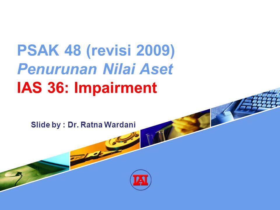 PSAK 48 (revisi 2009) Penurunan Nilai Aset IAS 36: Impairment Slide by : Dr. Ratna Wardani