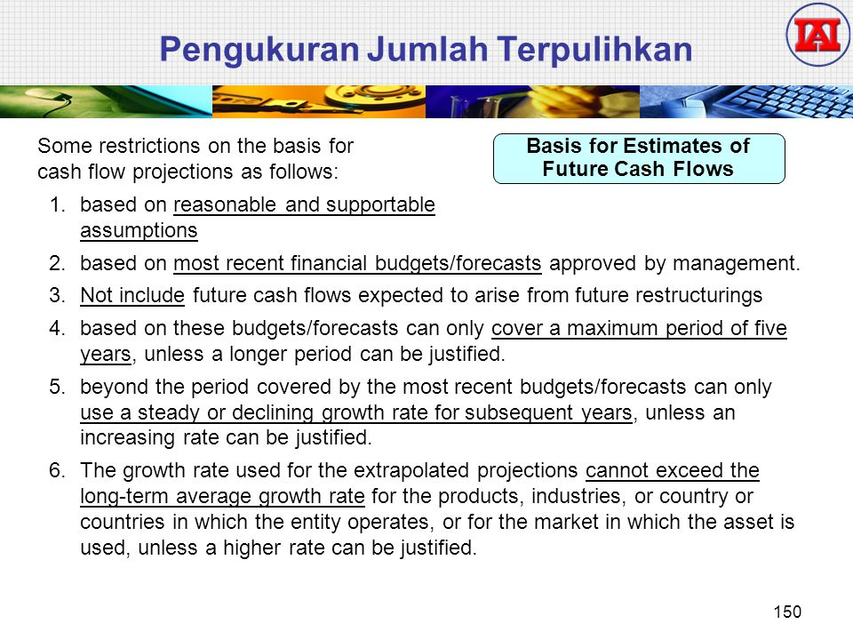 Pengukuran Jumlah Terpulihkan Some restrictions on the basis for cash flow projections as follows: 1.based on reasonable and supportable assumptions 2.based on most recent financial budgets/forecasts approved by management.