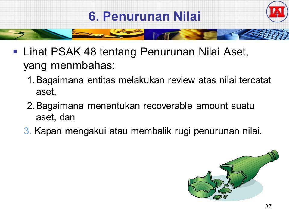6. Penurunan Nilai  Lihat PSAK 48 tentang Penurunan Nilai Aset, yang menmbahas: 1.Bagaimana entitas melakukan review atas nilai tercatat aset, 2.Baga
