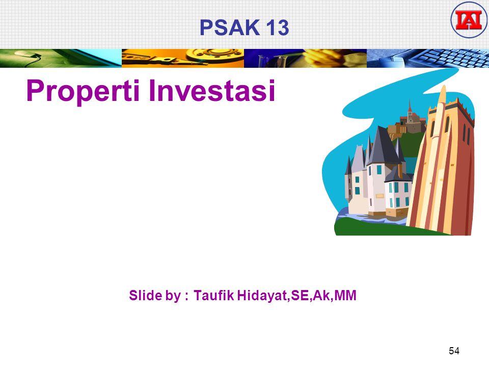 PSAK 13 Properti Investasi Slide by : Taufik Hidayat,SE,Ak,MM 54