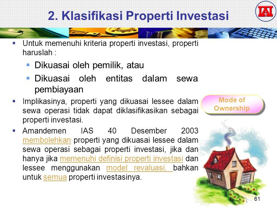 2. Klasifikasi Properti Investasi  Untuk memenuhi kriteria properti investasi, properti haruslah :  Dikuasai oleh pemilik, atau  Dikuasai oleh enti