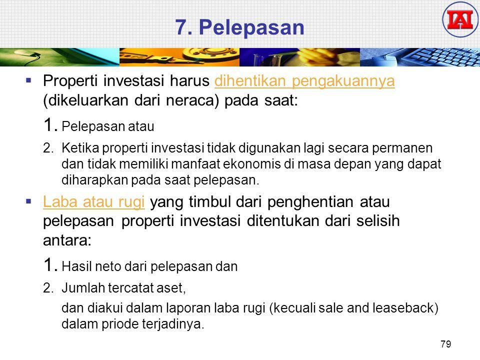 7. Pelepasan  Properti investasi harus dihentikan pengakuannya (dikeluarkan dari neraca) pada saat: 1. Pelepasan atau 2.Ketika properti investasi tid