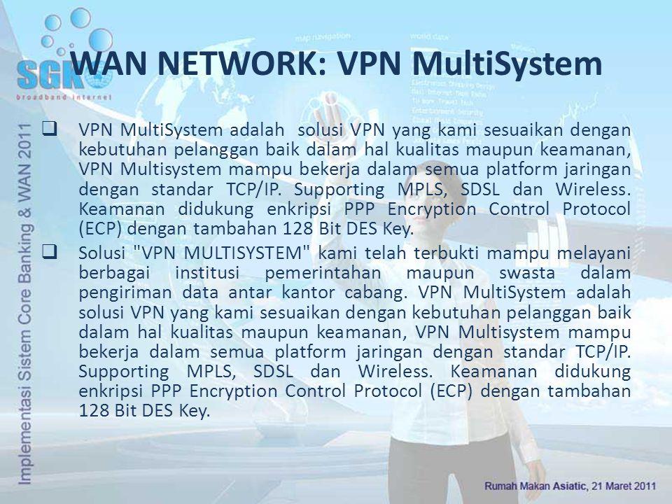 Keunggulan VPN Multisystem  Multiplatform bisa dikoneksikan dari System apapun sesuai dengan keadaan kantor cabang  Link Backup dari dua provider terbesar di Indonesia yaitu Indosat dan Telkom kami kombinasikan menjadi konektivitas yang reliable dengan Uptime sampai dengan 99.5 %,  Keamanan data yang dilindungi dari proteksi Enkripsi dan Authentifikasi berbasis Enkripsi DES 128 Bit.