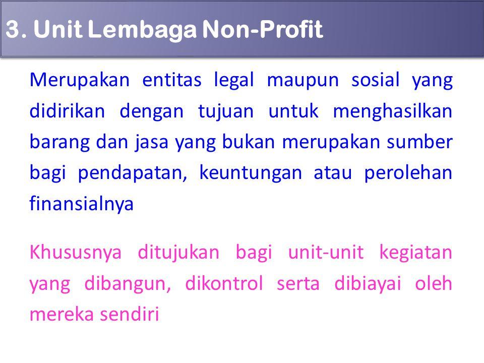 3. Unit Lembaga Non-Profit Merupakan entitas legal maupun sosial yang didirikan dengan tujuan untuk menghasilkan barang dan jasa yang bukan merupakan