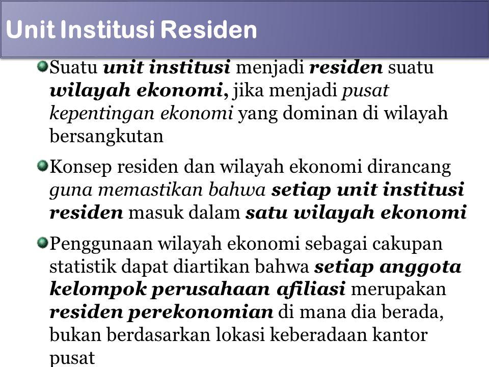 Unit Institusi Residen Suatu unit institusi menjadi residen suatu wilayah ekonomi, jika menjadi pusat kepentingan ekonomi yang dominan di wilayah bers