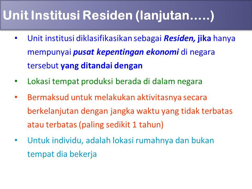 Unit Institusi Residen (lanjutan…..) Unit institusi diklasifikasikan sebagai Residen, jika hanya mempunyai pusat kepentingan ekonomi di negara tersebu