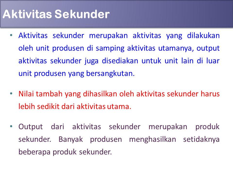 Aktivitas Sekunder Aktivitas sekunder merupakan aktivitas yang dilakukan oleh unit produsen di samping aktivitas utamanya, output aktivitas sekunder j