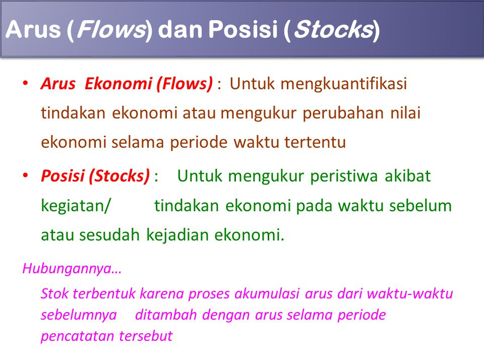 Arus (Flows) dan Posisi (Stocks) Arus Ekonomi (Flows) :Untuk mengkuantifikasi tindakan ekonomi atau mengukur perubahan nilai ekonomi selama periode wa