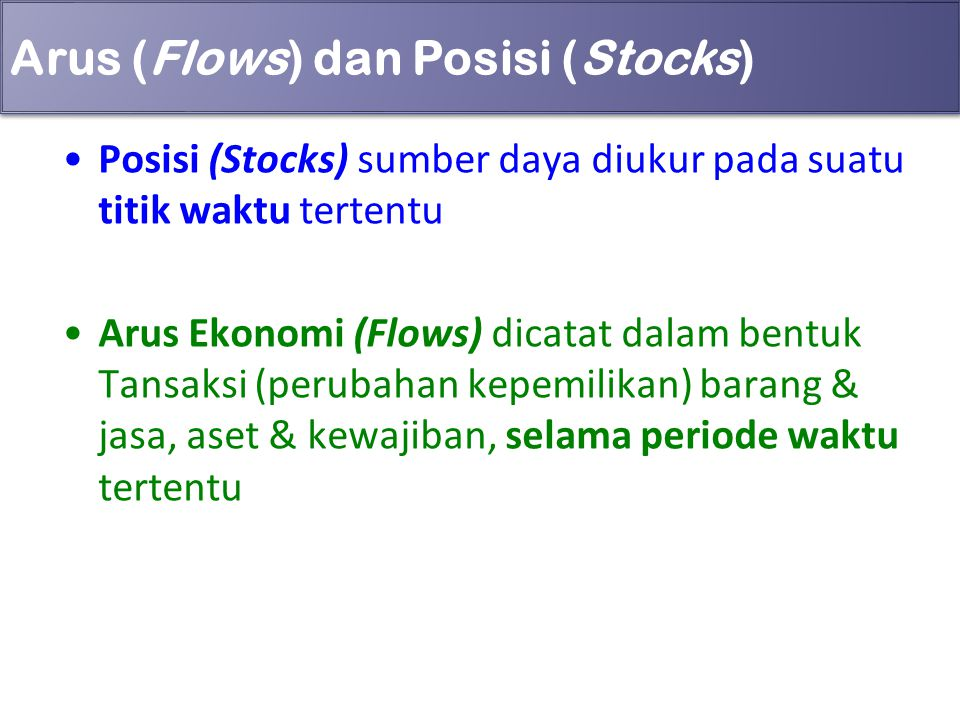 Arus (Flows) dan Posisi (Stocks) Posisi (Stocks) sumber daya diukur pada suatu titik waktu tertentu Arus Ekonomi (Flows) dicatat dalam bentuk Tansaksi