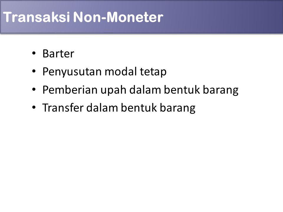 Transaksi Non-Moneter Barter Penyusutan modal tetap Pemberian upah dalam bentuk barang Transfer dalam bentuk barang