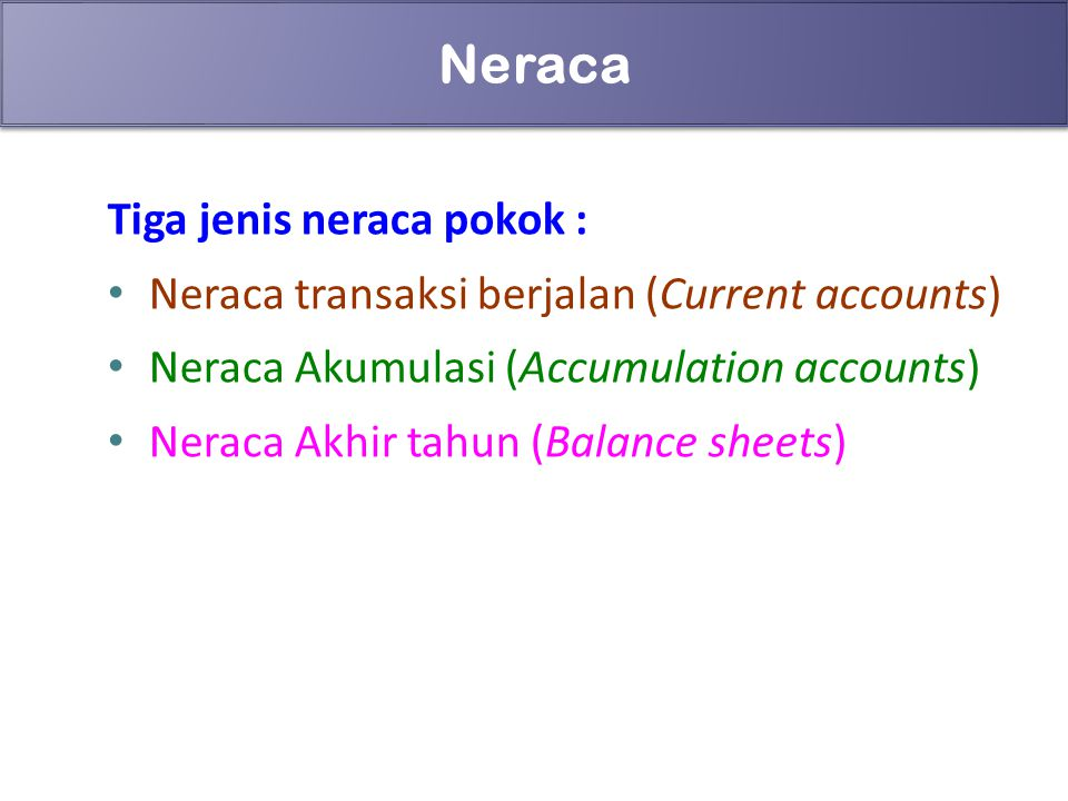 67 Neraca Tiga jenis neraca pokok : Neraca transaksi berjalan (Current accounts) Neraca Akumulasi (Accumulation accounts) Neraca Akhir tahun (Balance sheets)