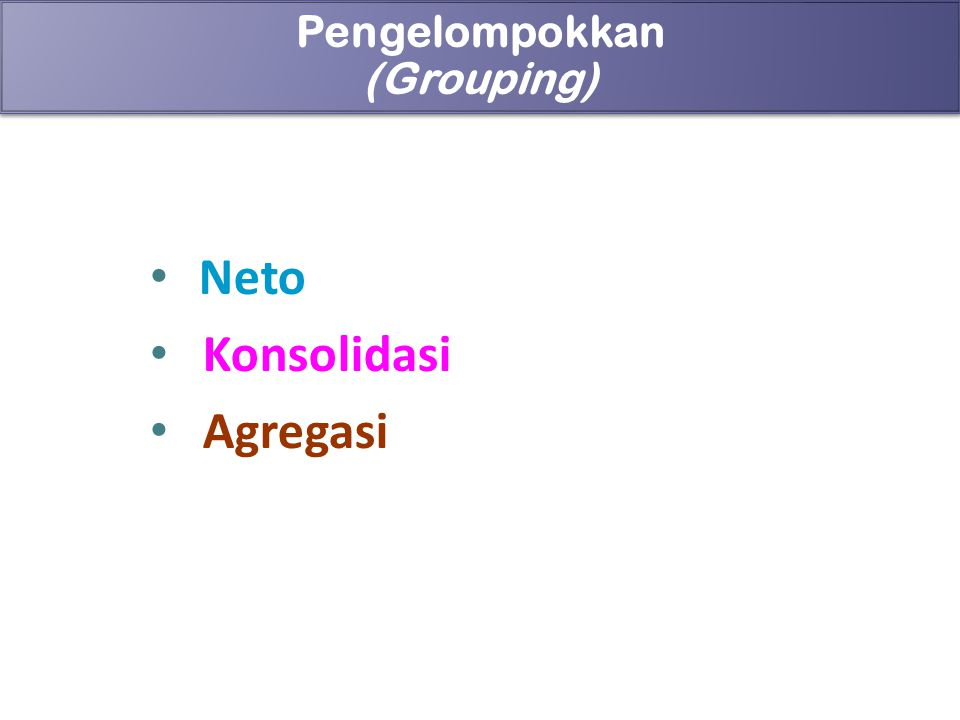 89 Pengelompokkan (Grouping) Pengelompokkan (Grouping) Neto Konsolidasi Agregasi