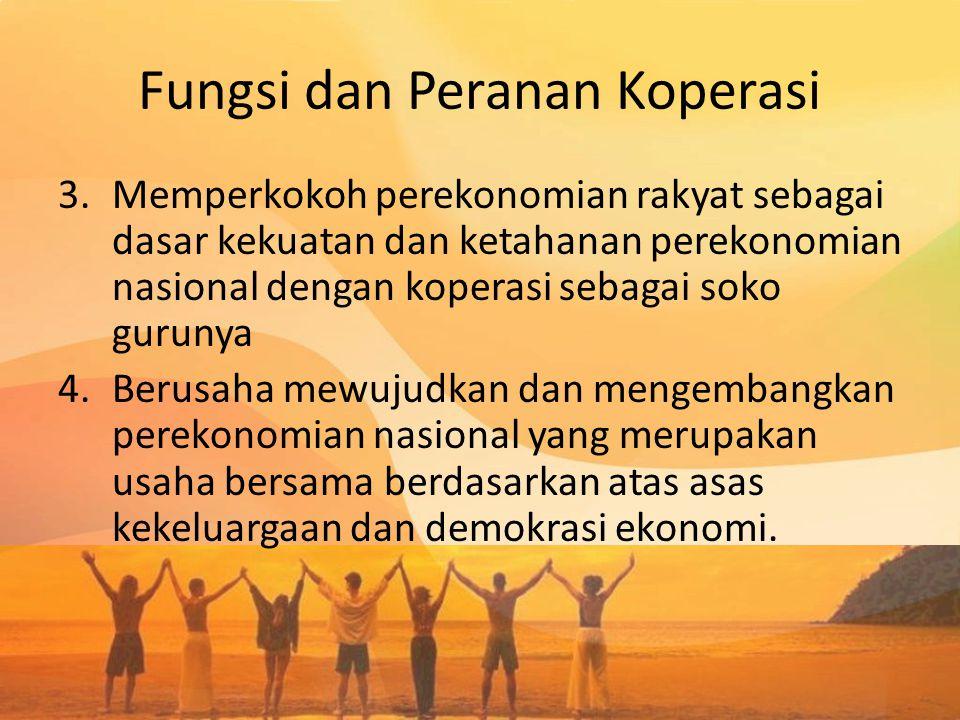 Fungsi dan Peranan Koperasi 3.Memperkokoh perekonomian rakyat sebagai dasar kekuatan dan ketahanan perekonomian nasional dengan koperasi sebagai soko