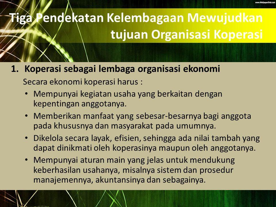 Tiga Pendekatan Kelembagaan Mewujudkan tujuan Organisasi Koperasi 1.Koperasi sebagai lembaga organisasi ekonomi Secara ekonomi koperasi harus : Mempun