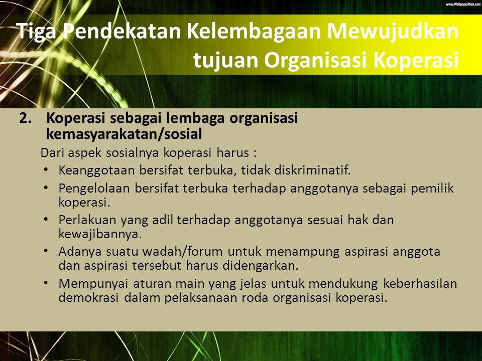 Tiga Pendekatan Kelembagaan Mewujudkan tujuan Organisasi Koperasi 2.Koperasi sebagai lembaga organisasi kemasyarakatan/sosial Dari aspek sosialnya kop