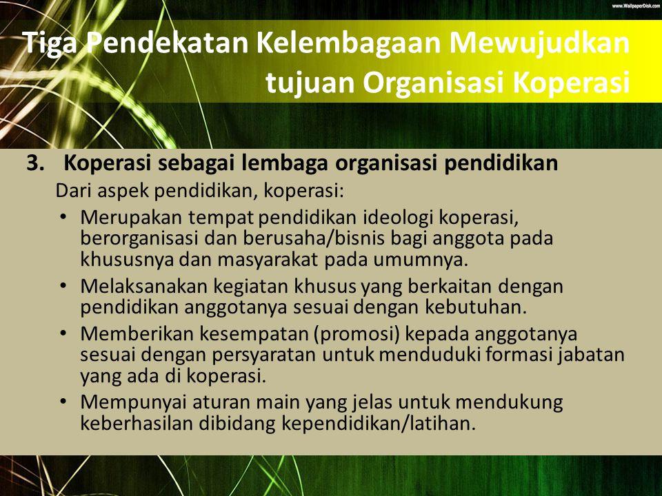 Tiga Pendekatan Kelembagaan Mewujudkan tujuan Organisasi Koperasi 3.Koperasi sebagai lembaga organisasi pendidikan Dari aspek pendidikan, koperasi: Me