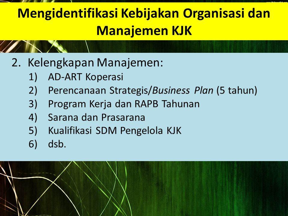 Mengidentifikasi Kebijakan Organisasi dan Manajemen KJK 2.Kelengkapan Manajemen: 1)AD-ART Koperasi 2)Perencanaan Strategis/Business Plan (5 tahun) 3)P