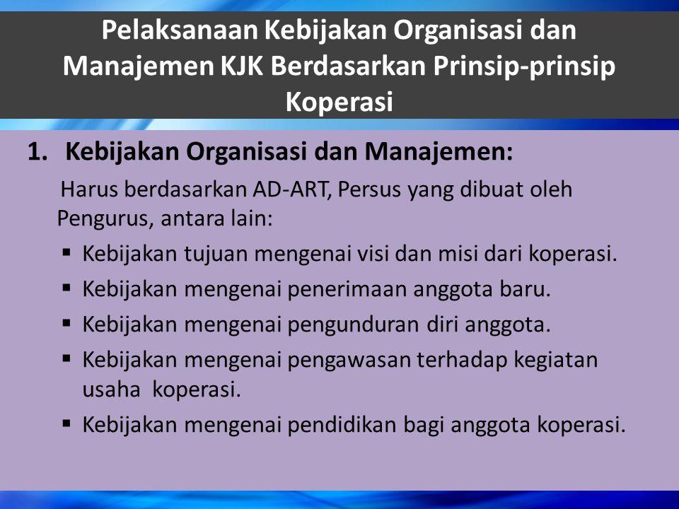 Pelaksanaan Kebijakan Organisasi dan Manajemen KJK Berdasarkan Prinsip-prinsip Koperasi 1.Kebijakan Organisasi dan Manajemen: Harus berdasarkan AD-ART