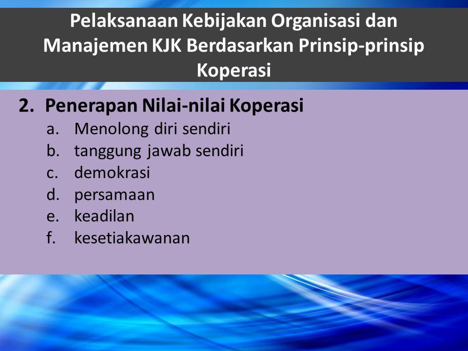 Pelaksanaan Kebijakan Organisasi dan Manajemen KJK Berdasarkan Prinsip-prinsip Koperasi 2.Penerapan Nilai-nilai Koperasi a.Menolong diri sendiri b.tan
