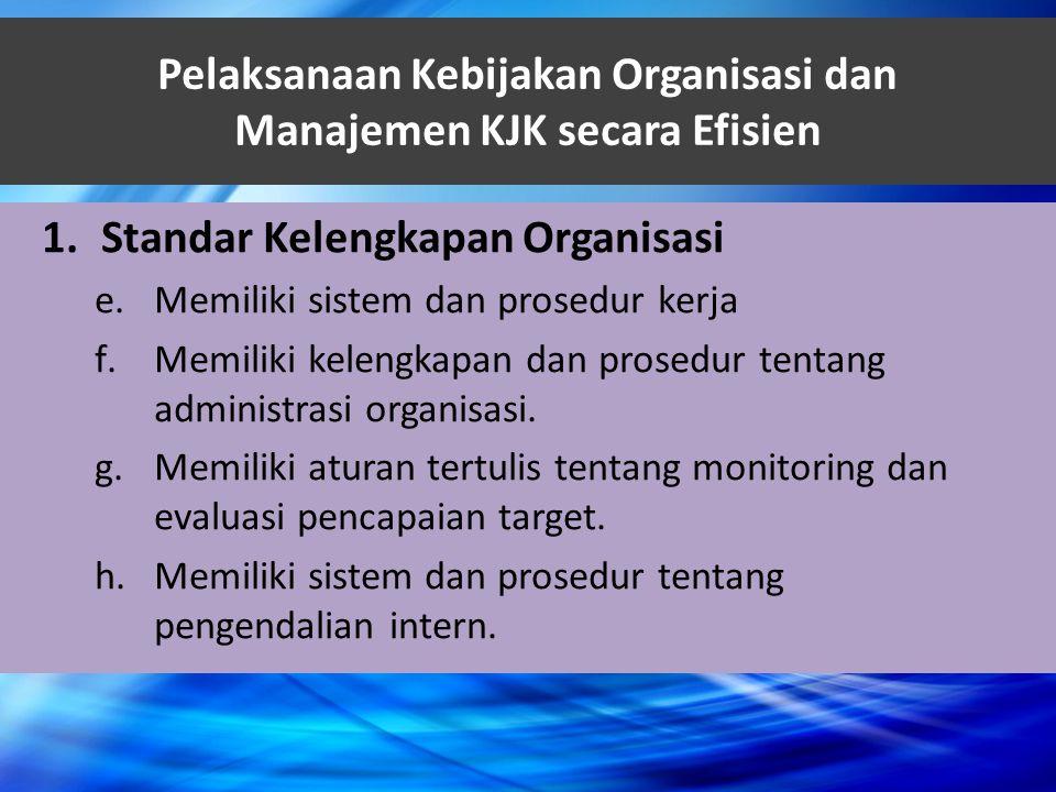 Pelaksanaan Kebijakan Organisasi dan Manajemen KJK secara Efisien 1.Standar Kelengkapan Organisasi e.Memiliki sistem dan prosedur kerja f.Memiliki kel