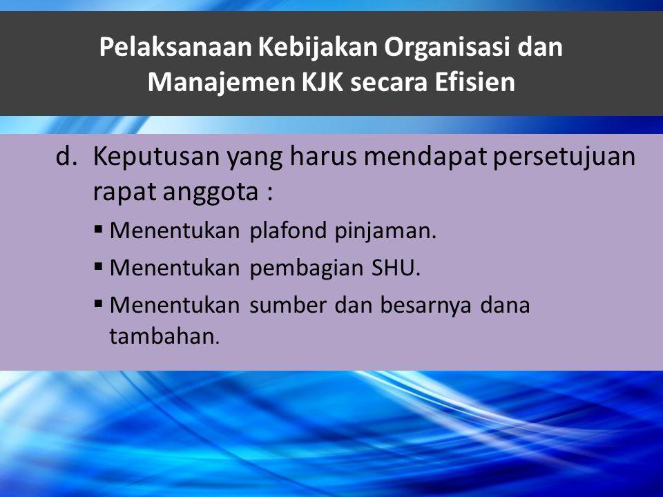 Pelaksanaan Kebijakan Organisasi dan Manajemen KJK secara Efisien d.Keputusan yang harus mendapat persetujuan rapat anggota :  Menentukan plafond pin