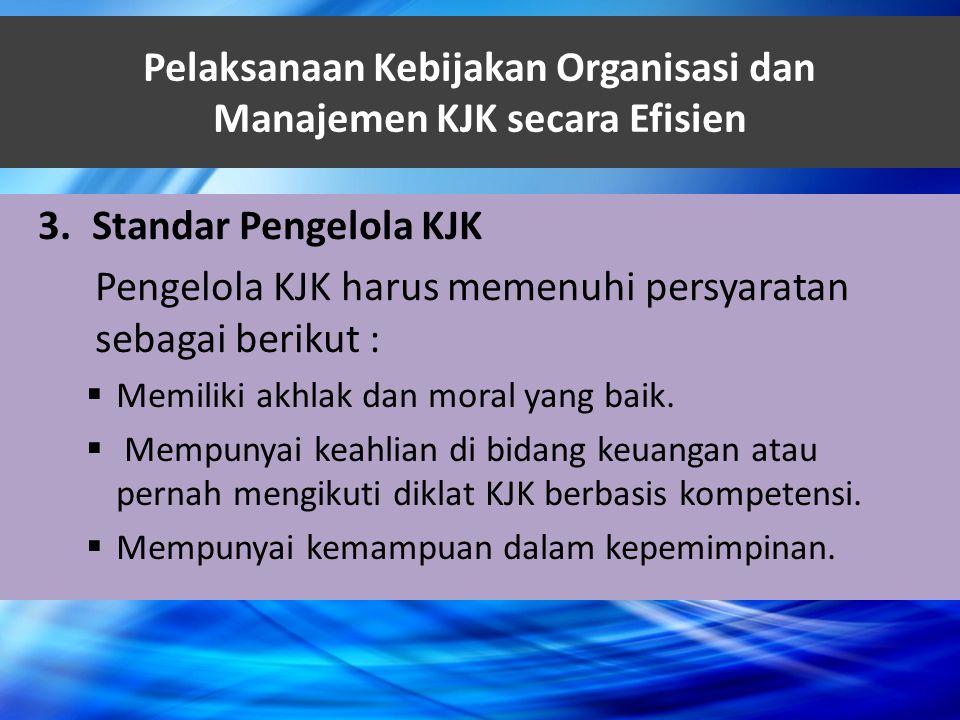 Pelaksanaan Kebijakan Organisasi dan Manajemen KJK secara Efisien 3.Standar Pengelola KJK Pengelola KJK harus memenuhi persyaratan sebagai berikut : 