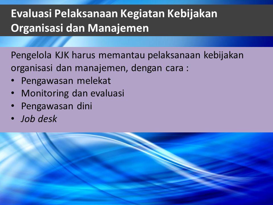 Evaluasi Pelaksanaan Kegiatan Kebijakan Organisasi dan Manajemen Pengelola KJK harus memantau pelaksanaan kebijakan organisasi dan manajemen, dengan c
