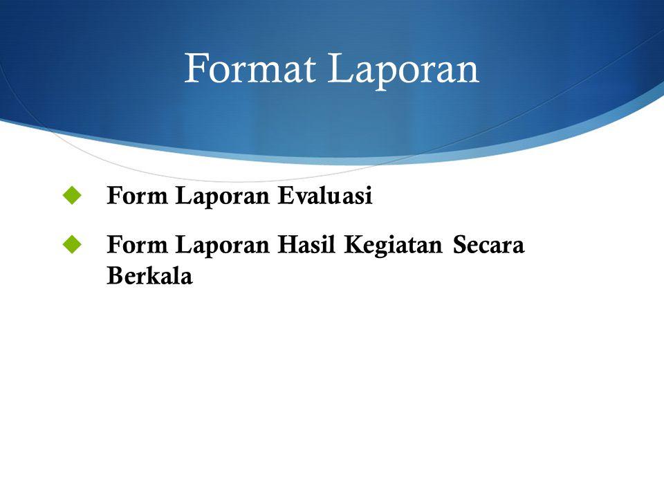 Format Laporan  Form Laporan Evaluasi  Form Laporan Hasil Kegiatan Secara Berkala