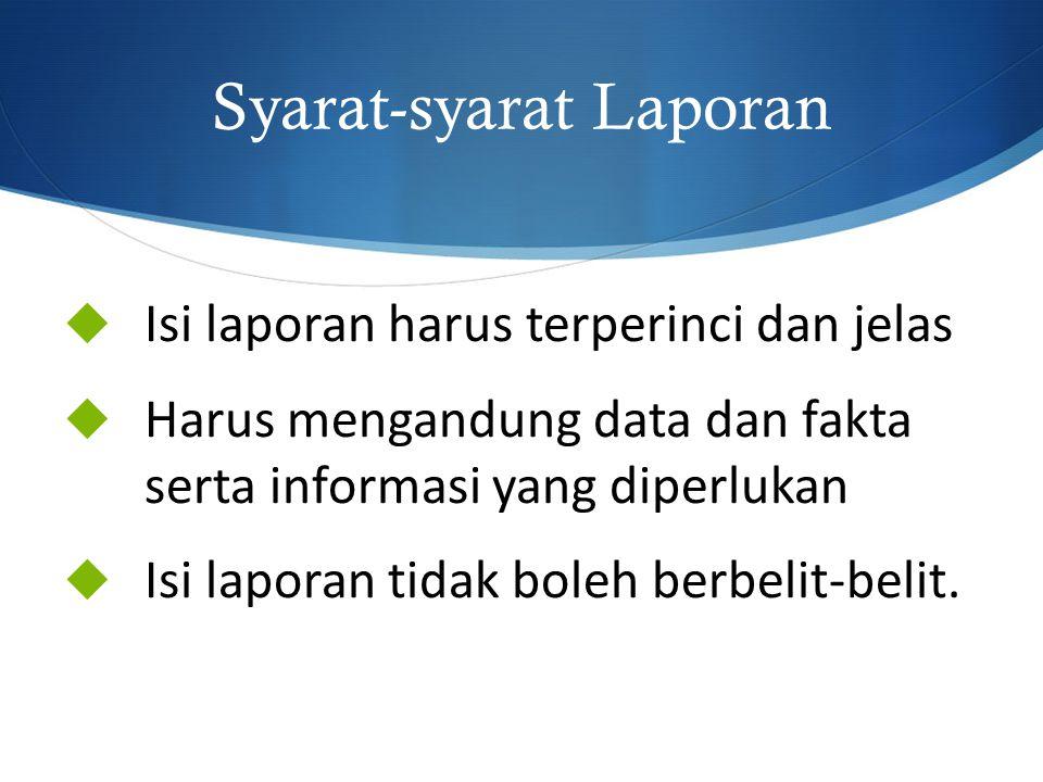 Syarat-syarat Laporan  Isi laporan harus terperinci dan jelas  Harus mengandung data dan fakta serta informasi yang diperlukan  Isi laporan tidak b