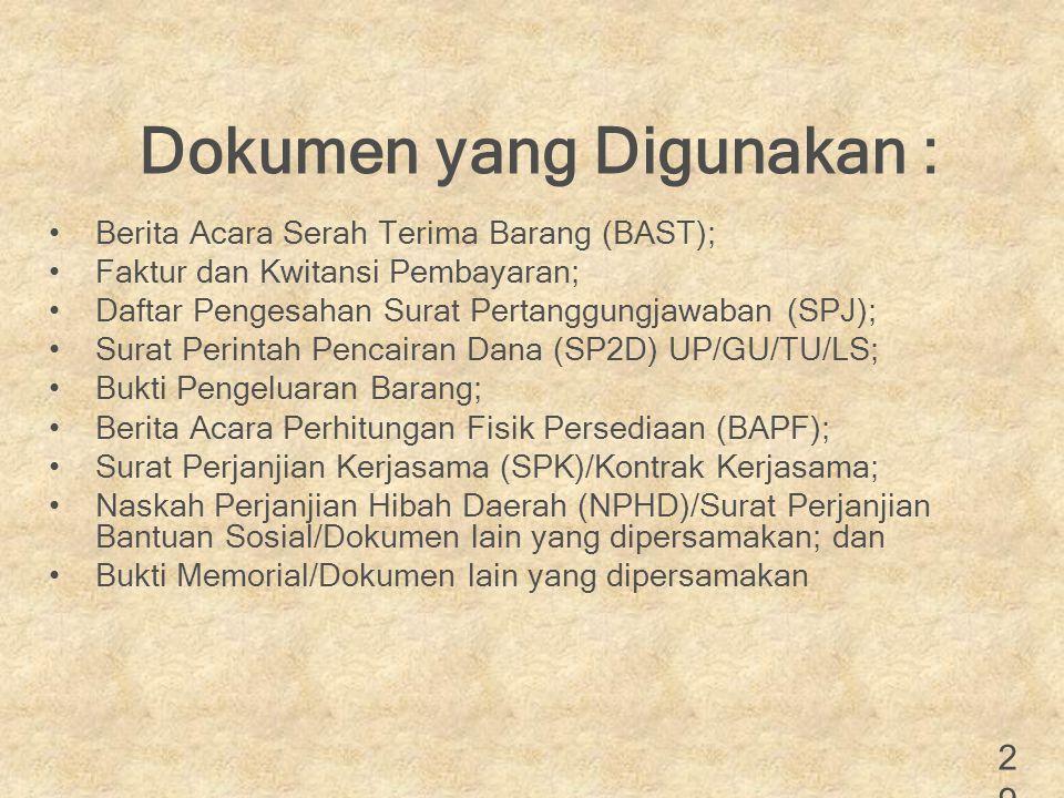 Dokumen yang Digunakan : Berita Acara Serah Terima Barang (BAST); Faktur dan Kwitansi Pembayaran; Daftar Pengesahan Surat Pertanggungjawaban (SPJ); Surat Perintah Pencairan Dana (SP2D) UP/GU/TU/LS; Bukti Pengeluaran Barang; Berita Acara Perhitungan Fisik Persediaan (BAPF); Surat Perjanjian Kerjasama (SPK)/Kontrak Kerjasama; Naskah Perjanjian Hibah Daerah (NPHD)/Surat Perjanjian Bantuan Sosial/Dokumen lain yang dipersamakan; dan Bukti Memorial/Dokumen lain yang dipersamakan 29