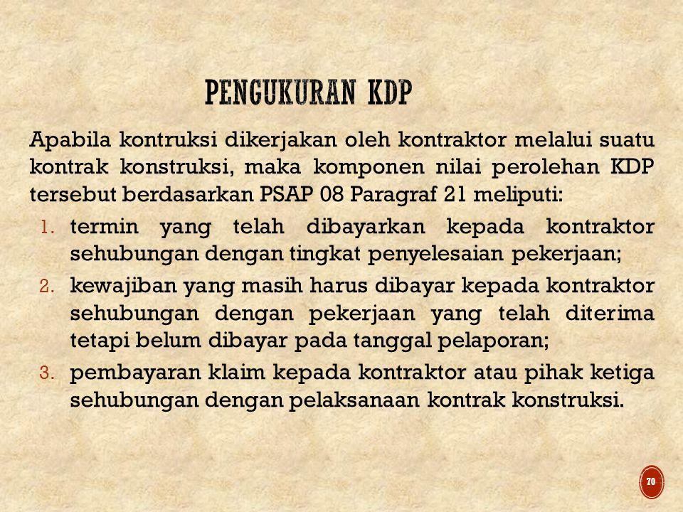 Apabila kontruksi dikerjakan oleh kontraktor melalui suatu kontrak konstruksi, maka komponen nilai perolehan KDP tersebut berdasarkan PSAP 08 Paragraf 21 meliputi: 1.